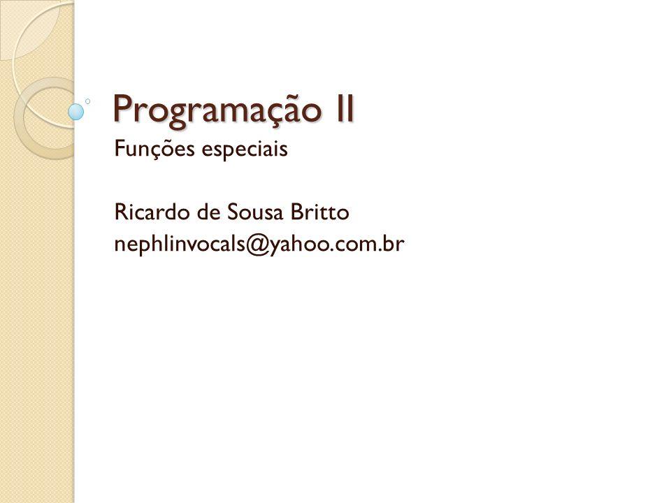 Programação II Funções especiais Ricardo de Sousa Britto nephlinvocals@yahoo.com.br