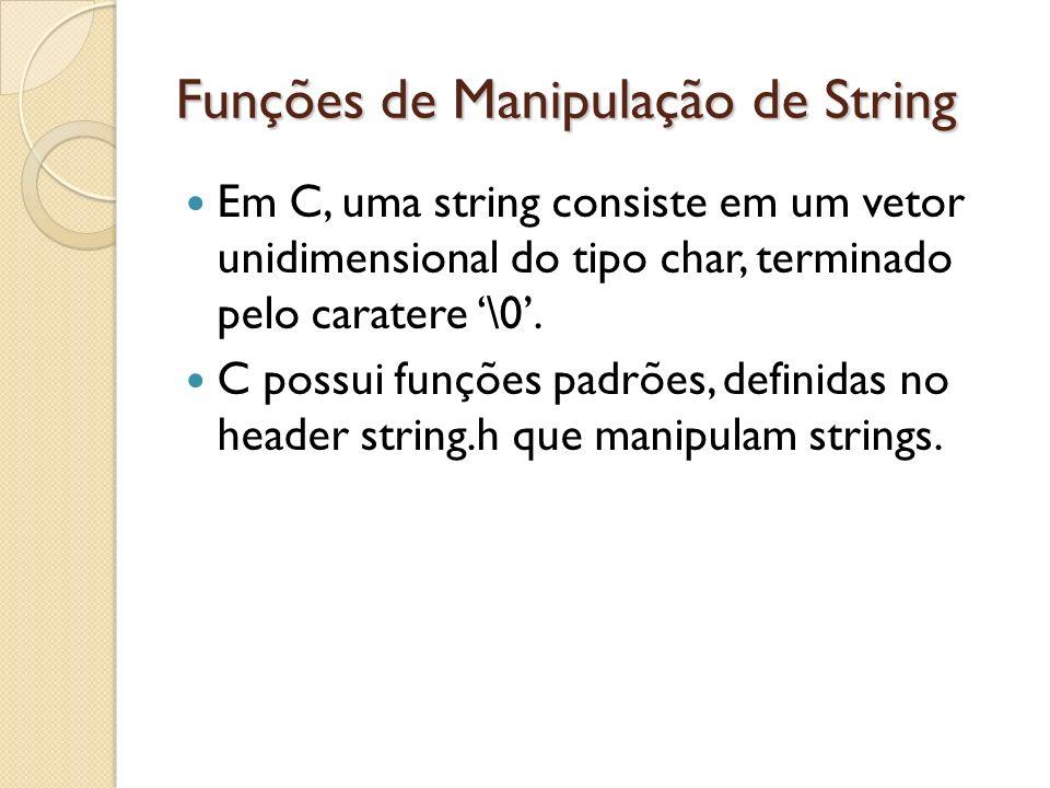 Funções de Manipulação de String Em C, uma string consiste em um vetor unidimensional do tipo char, terminado pelo caratere \0. C possui funções padrõ