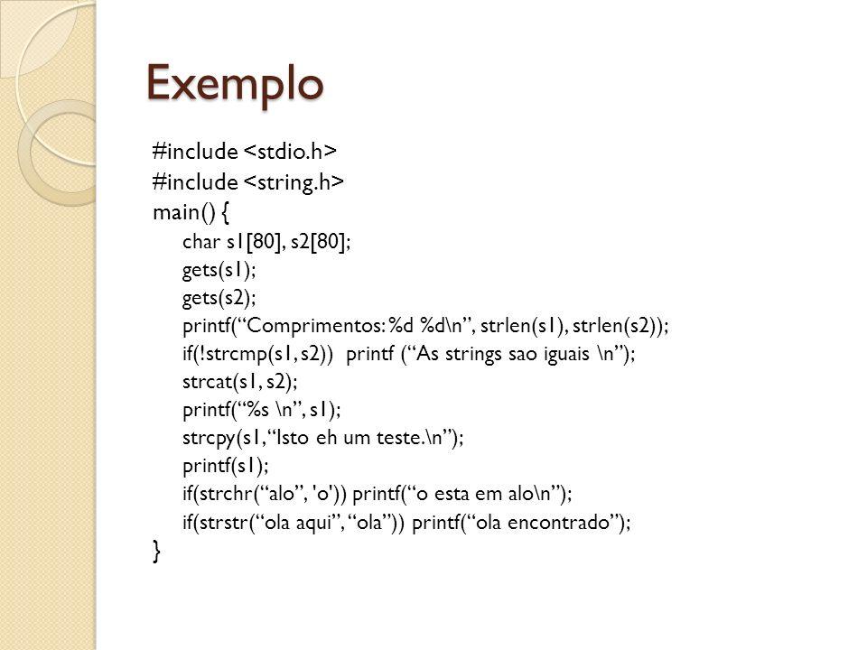 Exemplo #include main() { char s1[80], s2[80]; gets(s1); gets(s2); printf(Comprimentos: %d %d\n, strlen(s1), strlen(s2)); if(!strcmp(s1, s2)) printf (As strings sao iguais \n); strcat(s1, s2); printf(%s \n, s1); strcpy(s1, Isto eh um teste.\n); printf(s1); if(strchr(alo, o )) printf(o esta em alo\n); if(strstr(ola aqui, ola)) printf(ola encontrado); }