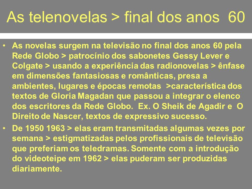As telenovelas > final dos anos 60 As novelas surgem na televisão no final dos anos 60 pela Rede Globo > patrocínio dos sabonetes Gessy Lever e Colgat