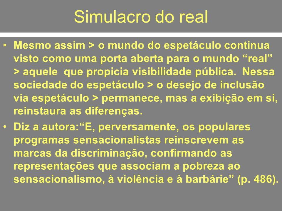 Simulacro do real Mesmo assim > o mundo do espetáculo continua visto como uma porta aberta para o mundo real > aquele que propicia visibilidade públic