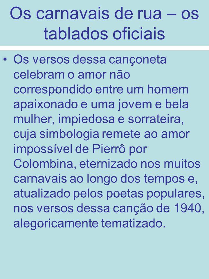 Os carnavais de rua – os tablados oficiais Os versos dessa cançoneta celebram o amor não correspondido entre um homem apaixonado e uma jovem e bela mu