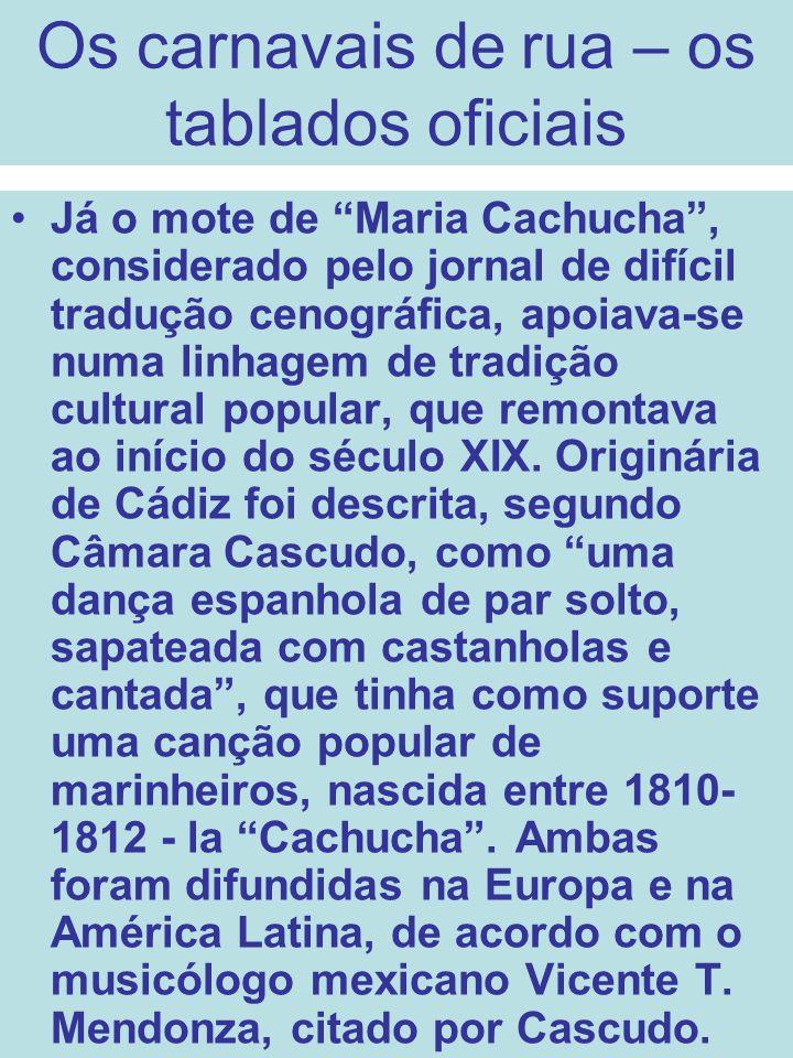 Os carnavais de rua – os tablados oficiais Já o mote de Maria Cachucha, considerado pelo jornal de difícil tradução cenográfica, apoiava-se numa linha