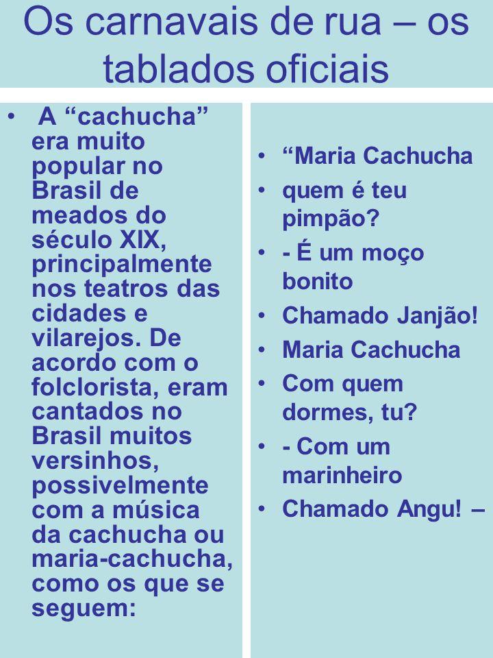 Os carnavais de rua – os tablados oficiais A cachucha era muito popular no Brasil de meados do século XIX, principalmente nos teatros das cidades e vi