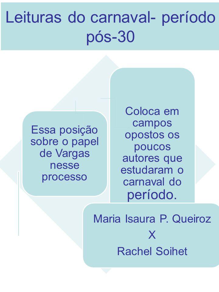 Leituras do carnaval- período pós-30 Essa posição sobre o papel de Vargas nesse processo Coloca em campos opostos os poucos autores que estudaram o ca