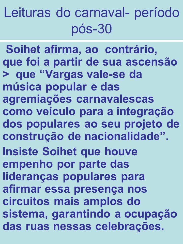 Leituras do carnaval- período pós-30 Soihet afirma, ao contrário, que foi a partir de sua ascensão > que Vargas vale-se da música popular e das agremi