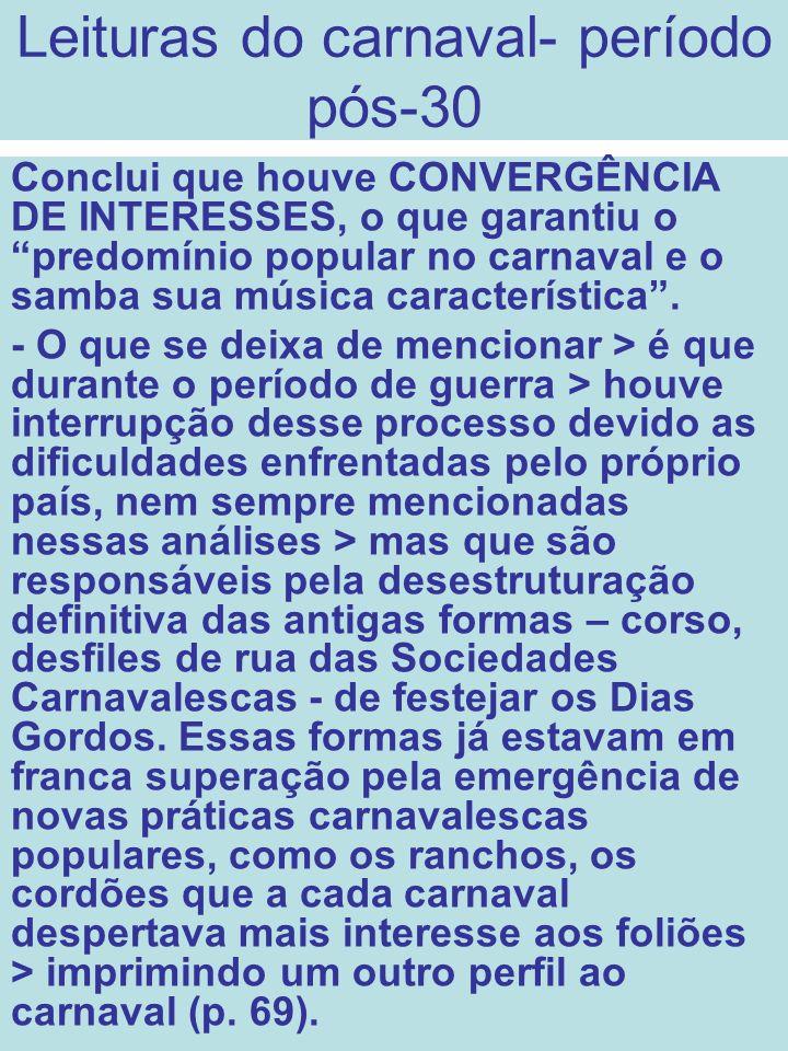 Leituras do carnaval- período pós-30 Conclui que houve CONVERGÊNCIA DE INTERESSES, o que garantiu o predomínio popular no carnaval e o samba sua músic