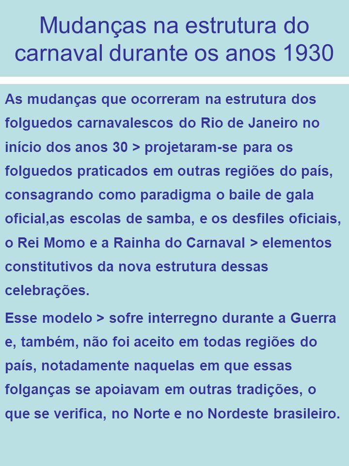Mudanças na estrutura do carnaval durante os anos 1930 As mudanças que ocorreram na estrutura dos folguedos carnavalescos do Rio de Janeiro no início