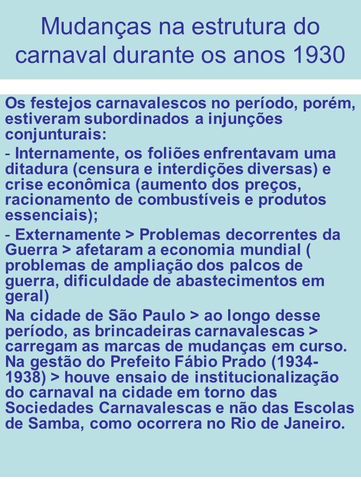 Mudanças na estrutura do carnaval durante os anos 1930 Os festejos carnavalescos no período, porém, estiveram subordinados a injunções conjunturais: -