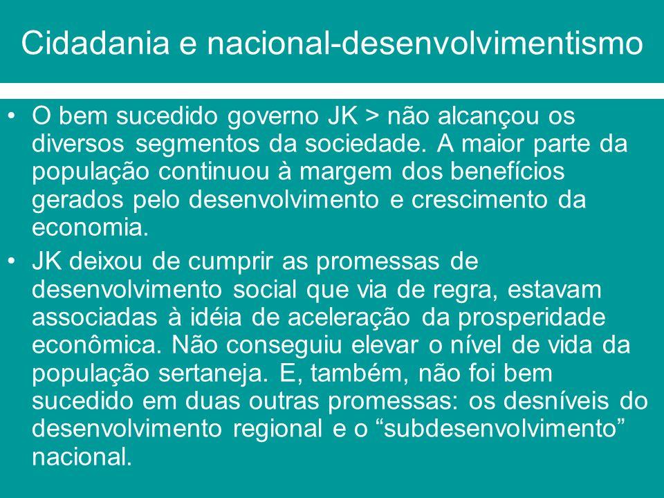 Cidadania e nacional-desenvolvimentismo O bem sucedido governo JK > não alcançou os diversos segmentos da sociedade. A maior parte da população contin