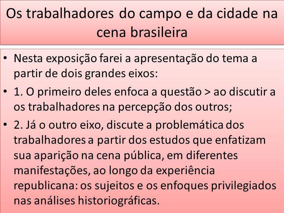 Os trabalhadores do campo e da cidade na cena brasileira Nesta exposição farei a apresentação do tema a partir de dois grandes eixos: 1. O primeiro de
