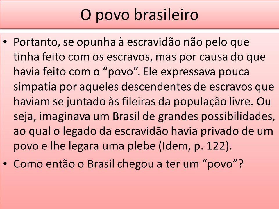 O povo brasileiro Portanto, se opunha à escravidão não pelo que tinha feito com os escravos, mas por causa do que havia feito com o povo. Ele expressa