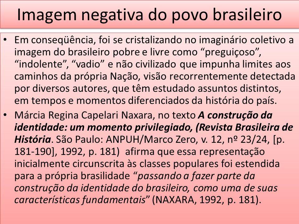 Imagem negativa do povo brasileiro Em conseqüência, foi se cristalizando no imaginário coletivo a imagem do brasileiro pobre e livre como preguiçoso,