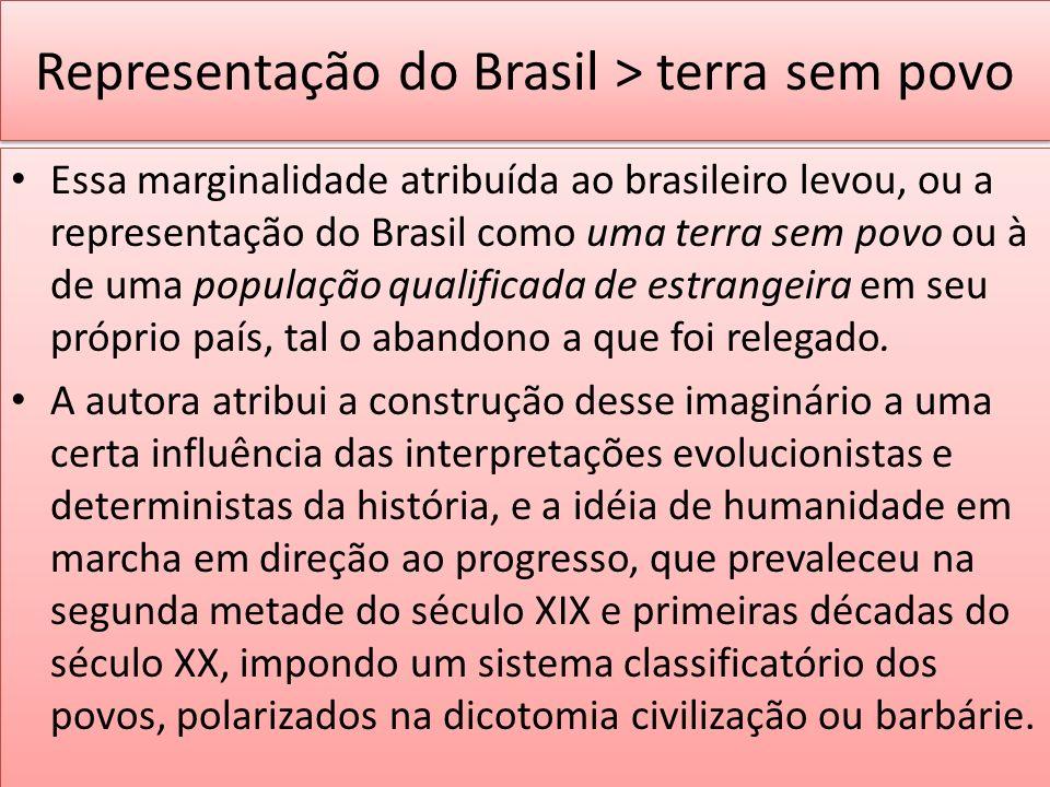 Representação do Brasil > terra sem povo Essa marginalidade atribuída ao brasileiro levou, ou a representação do Brasil como uma terra sem povo ou à d
