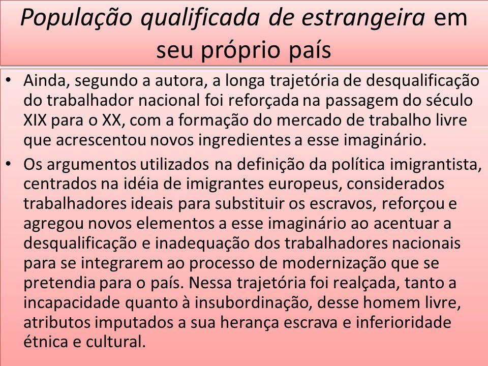População qualificada de estrangeira em seu próprio país Ainda, segundo a autora, a longa trajetória de desqualificação do trabalhador nacional foi re