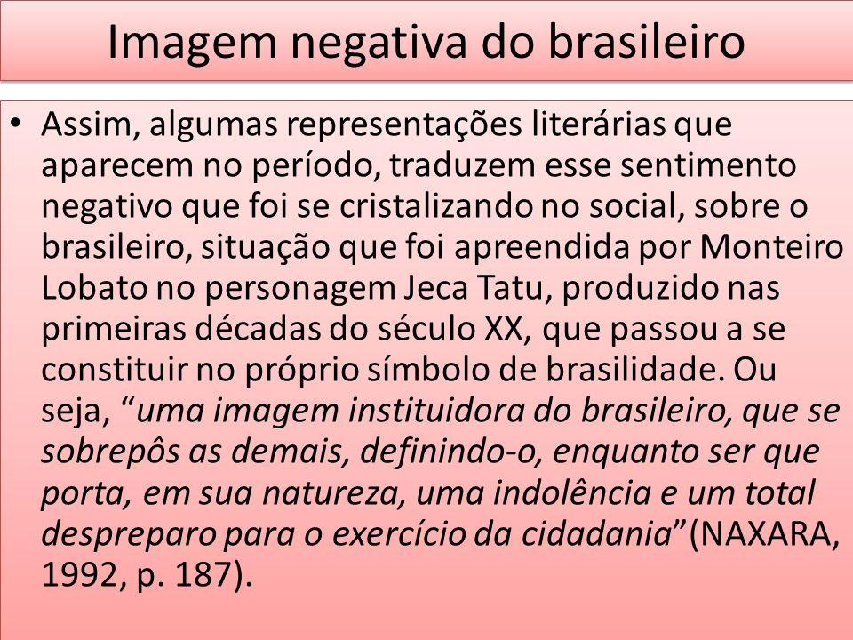 Imagem negativa do brasileiro Assim, algumas representações literárias que aparecem no período, traduzem esse sentimento negativo que foi se cristaliz