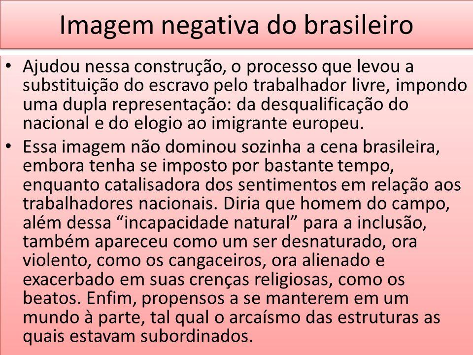 Imagem negativa do brasileiro Ajudou nessa construção, o processo que levou a substituição do escravo pelo trabalhador livre, impondo uma dupla repres