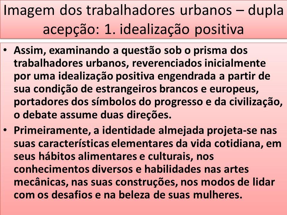 Imagem dos trabalhadores urbanos – dupla acepção: 1. idealização positiva Assim, examinando a questão sob o prisma dos trabalhadores urbanos, reverenc