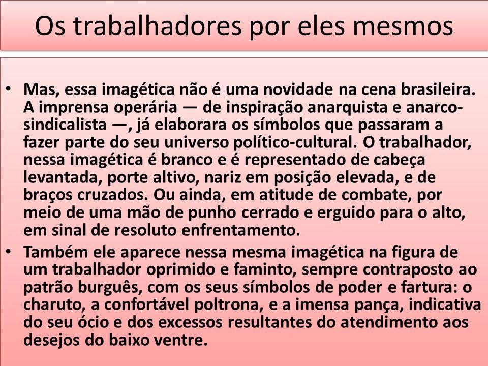 Os trabalhadores por eles mesmos Mas, essa imagética não é uma novidade na cena brasileira. A imprensa operária de inspiração anarquista e anarco- sin