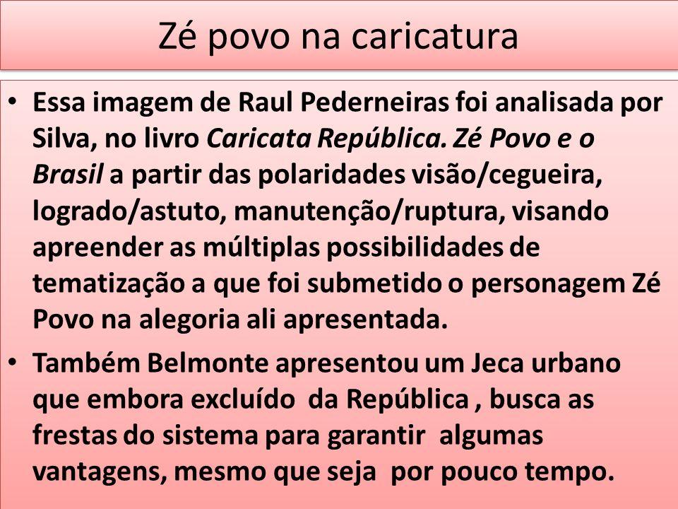 Zé povo na caricatura Essa imagem de Raul Pederneiras foi analisada por Silva, no livro Caricata República. Zé Povo e o Brasil a partir das polaridade