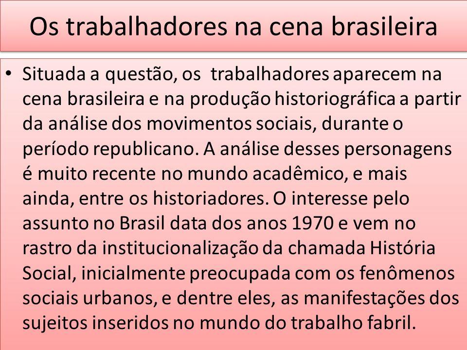 Os trabalhadores na cena brasileira Situada a questão, os trabalhadores aparecem na cena brasileira e na produção historiográfica a partir da análise