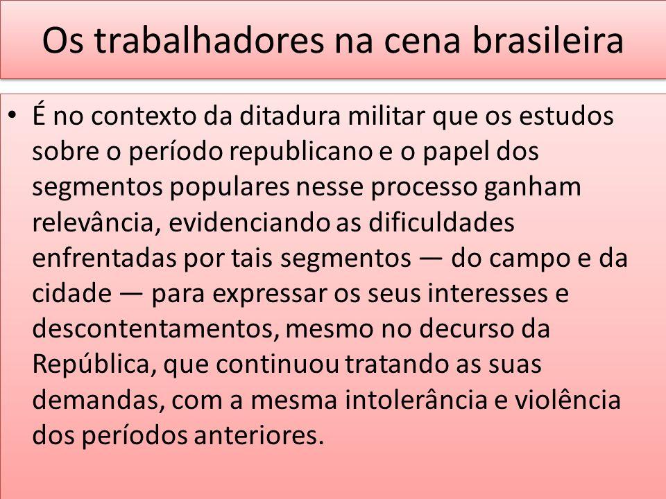 Os trabalhadores na cena brasileira É no contexto da ditadura militar que os estudos sobre o período republicano e o papel dos segmentos populares nes