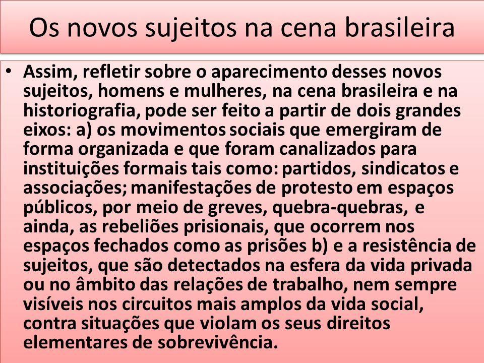 Os novos sujeitos na cena brasileira Assim, refletir sobre o aparecimento desses novos sujeitos, homens e mulheres, na cena brasileira e na historiogr