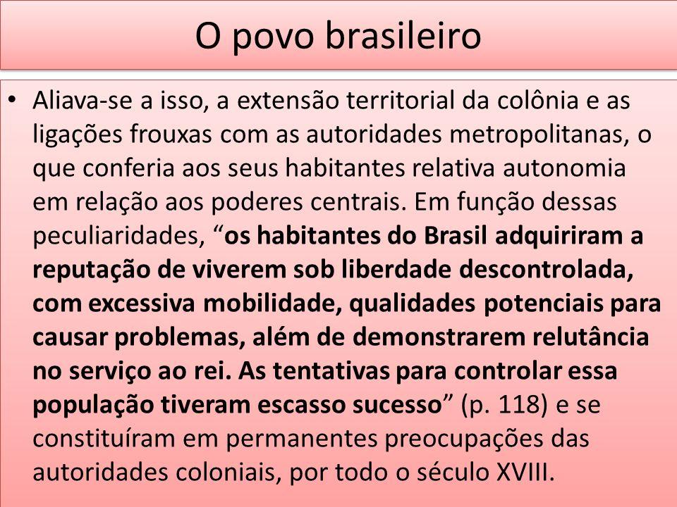 O povo brasileiro Aliava-se a isso, a extensão territorial da colônia e as ligações frouxas com as autoridades metropolitanas, o que conferia aos seus
