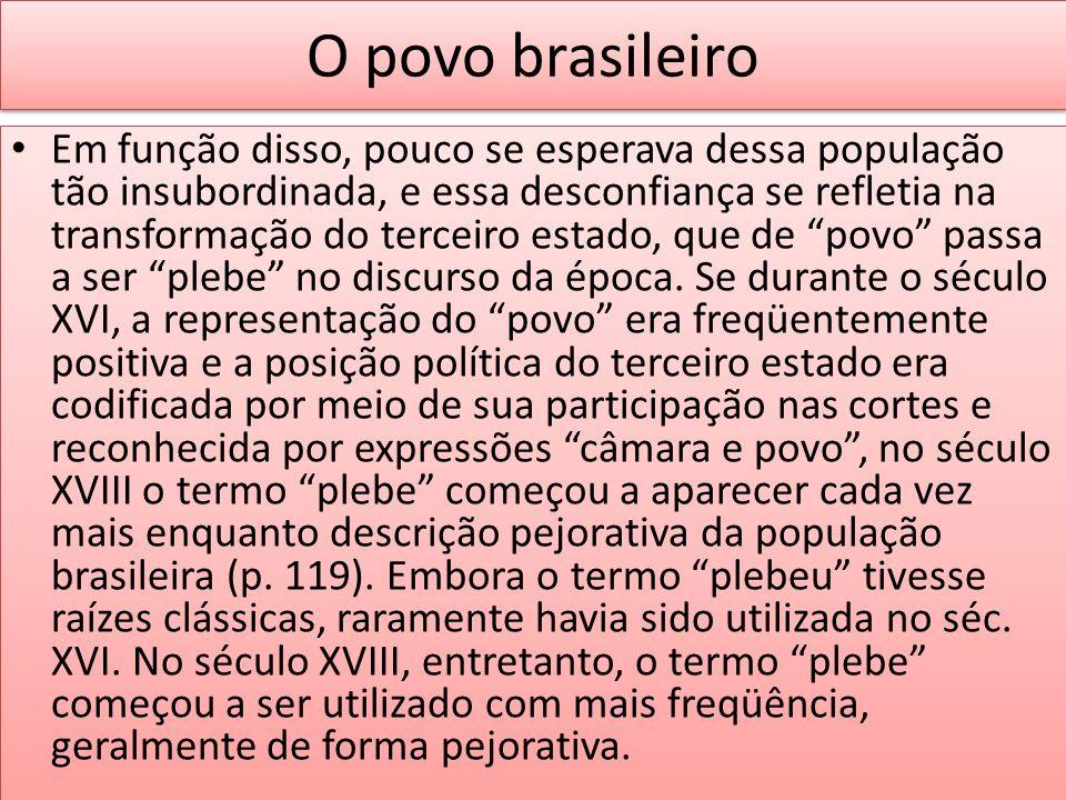 O povo brasileiro Em função disso, pouco se esperava dessa população tão insubordinada, e essa desconfiança se refletia na transformação do terceiro e