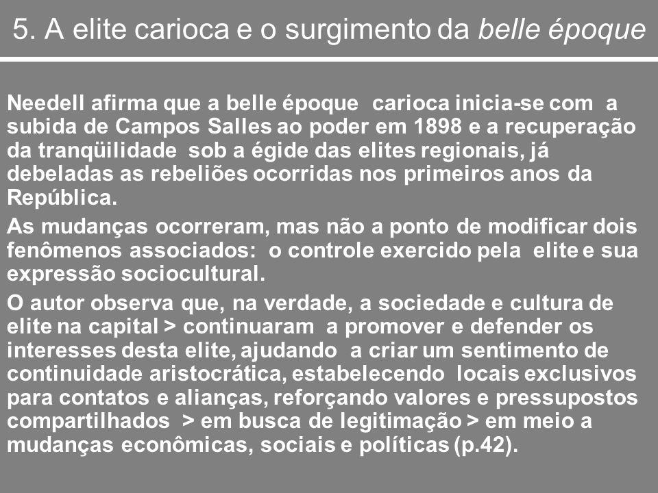 5. A elite carioca e o surgimento da belle époque Needell afirma que a belle époque carioca inicia-se com a subida de Campos Salles ao poder em 1898 e