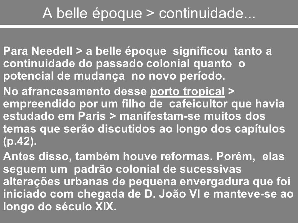 A belle époque > continuidade... Para Needell > a belle époque significou tanto a continuidade do passado colonial quanto o potencial de mudança no no