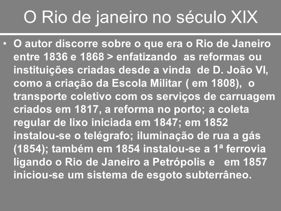 O Rio de janeiro no século XIX O autor discorre sobre o que era o Rio de Janeiro entre 1836 e 1868 > enfatizando as reformas ou instituições criadas d