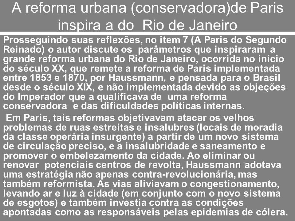 A reforma urbana (conservadora)de Paris inspira a do Rio de Janeiro Prosseguindo suas reflexões, no item 7 (A Paris do Segundo Reinado) o autor discut