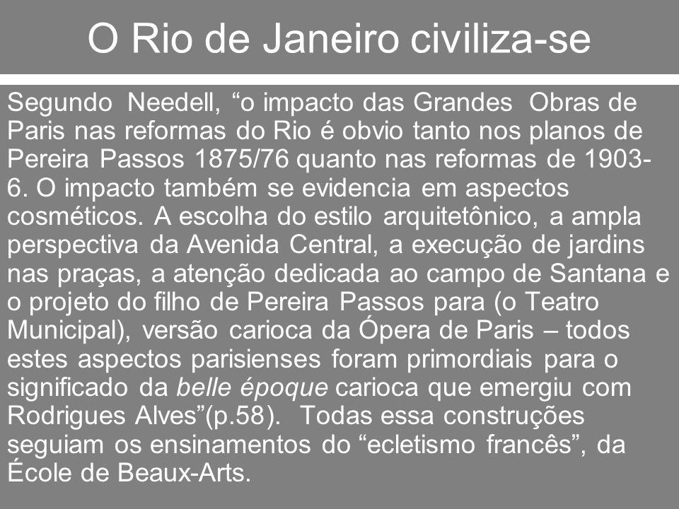 O Rio de Janeiro civiliza-se Segundo Needell, o impacto das Grandes Obras de Paris nas reformas do Rio é obvio tanto nos planos de Pereira Passos 1875