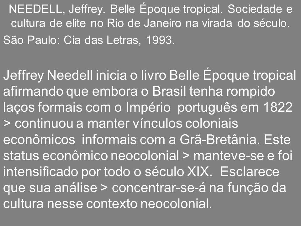 NEEDELL, Jeffrey. Belle Époque tropical. Sociedade e cultura de elite no Rio de Janeiro na virada do século. São Paulo: Cia das Letras, 1993. Jeffrey