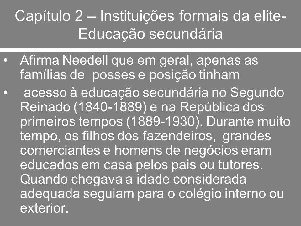 Capítulo 2 – Instituições formais da elite- Educação secundária Afirma Needell que em geral, apenas as famílias de posses e posição tinham acesso à ed