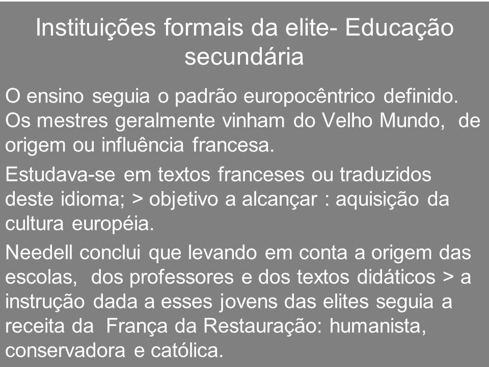 Instituições formais da elite- Educação secundária O ensino seguia o padrão europocêntrico definido. Os mestres geralmente vinham do Velho Mundo, de o