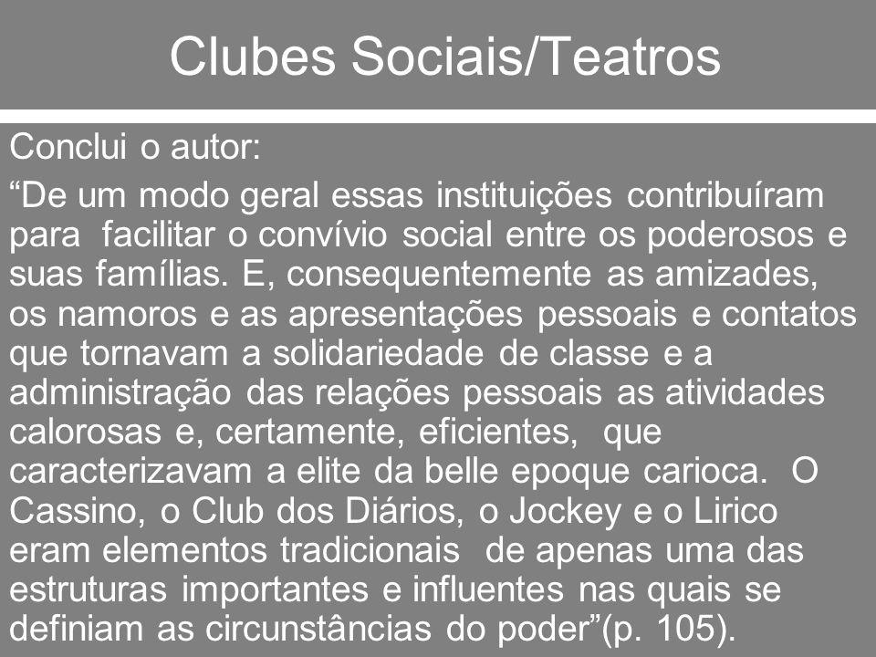 Clubes Sociais/Teatros Conclui o autor: De um modo geral essas instituições contribuíram para facilitar o convívio social entre os poderosos e suas fa
