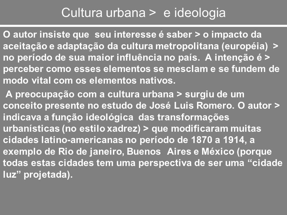 Cultura urbana > e ideologia O autor insiste que seu interesse é saber > o impacto da aceitação e adaptação da cultura metropolitana (européia) > no p