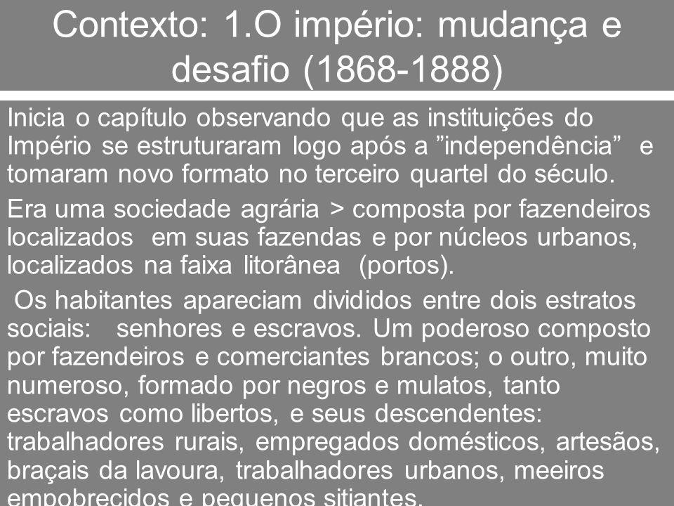 Contexto: 1.O império: mudança e desafio (1868-1888) Esses estratos constituíam as principais forças sociais, que pressionavam uma estreita camada, sobretudo urbana, de setores médios: profissionais liberais, burocratas subalternos, empregados de escritórios e pequenos lojistas.