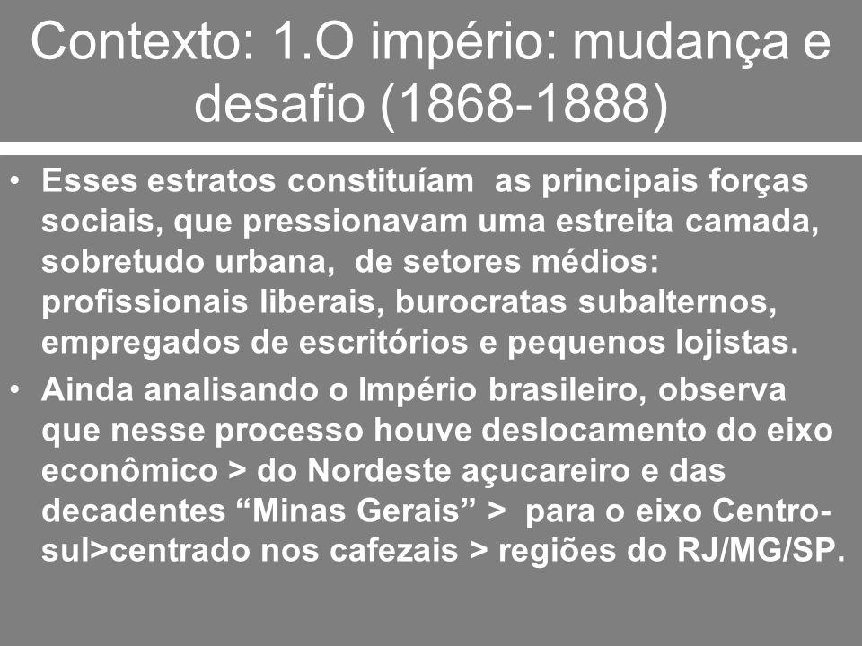 Contexto: 1.O império: mudança e desafio (1868-1888) Esses estratos constituíam as principais forças sociais, que pressionavam uma estreita camada, so