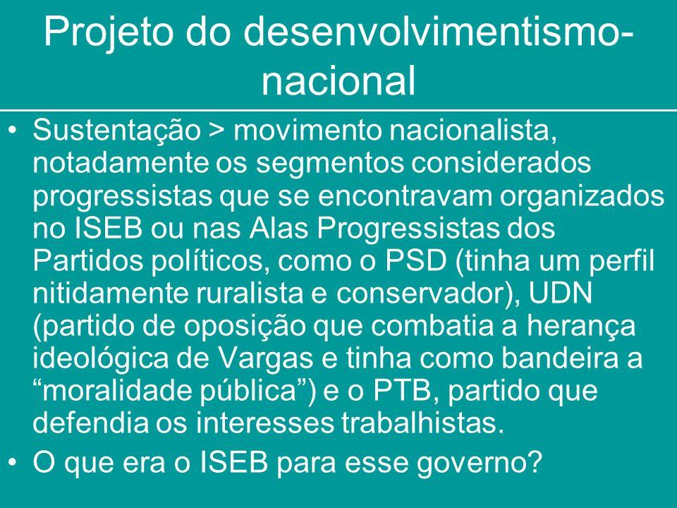 Projeto do desenvolvimentismo- nacional Sustentação > movimento nacionalista, notadamente os segmentos considerados progressistas que se encontravam o