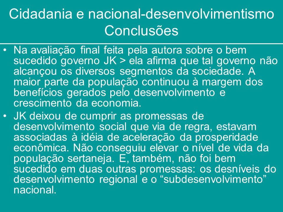 Cidadania e nacional-desenvolvimentismo Conclusões Na avaliação final feita pela autora sobre o bem sucedido governo JK > ela afirma que tal governo n