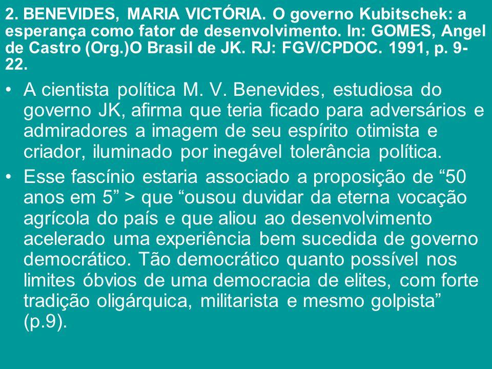 2. BENEVIDES, MARIA VICTÓRIA. O governo Kubitschek: a esperança como fator de desenvolvimento. In: GOMES, Angel de Castro (Org.)O Brasil de JK. RJ: FG