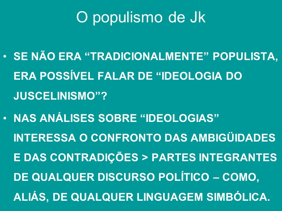 O populismo de Jk SE NÃO ERA TRADICIONALMENTE POPULISTA, ERA POSSÍVEL FALAR DE IDEOLOGIA DO JUSCELINISMO? NAS ANÁLISES SOBRE IDEOLOGIAS INTERESSA O CO