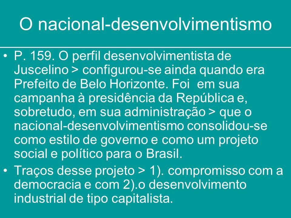 O nacional-desenvolvimentismo P. 159. O perfil desenvolvimentista de Juscelino > configurou-se ainda quando era Prefeito de Belo Horizonte. Foi em sua