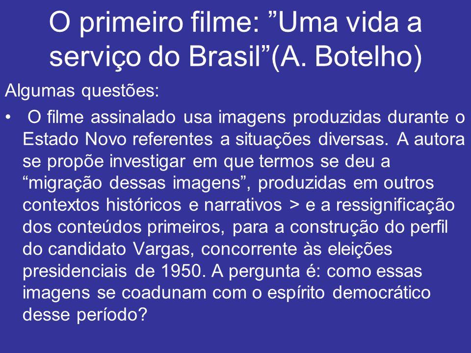 O primeiro filme: Uma vida a serviço do Brasil(A. Botelho) Algumas questões: O filme assinalado usa imagens produzidas durante o Estado Novo referente