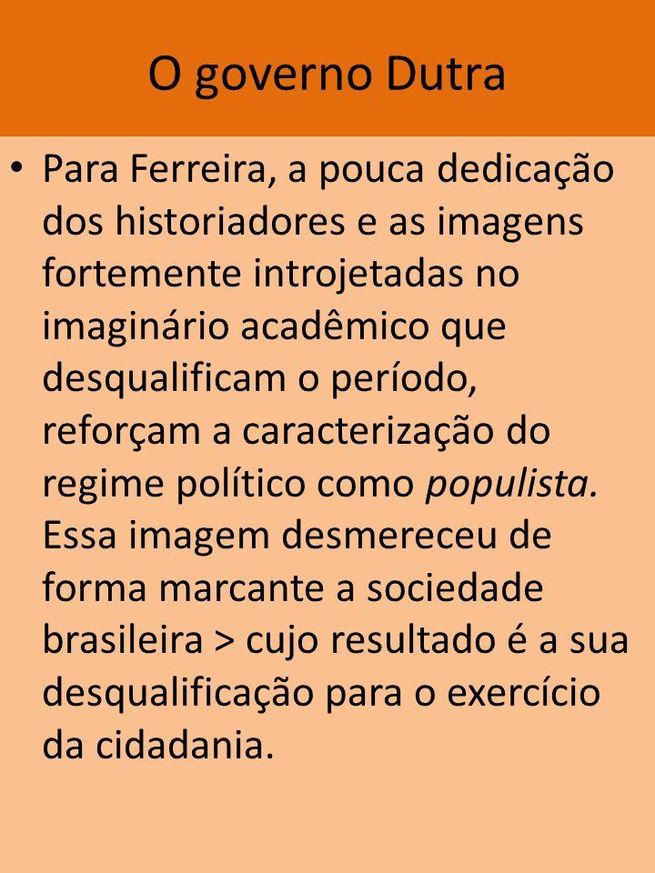 O governo Dutra Para Ferreira, a pouca dedicação dos historiadores e as imagens fortemente introjetadas no imaginário acadêmico que desqualificam o pe