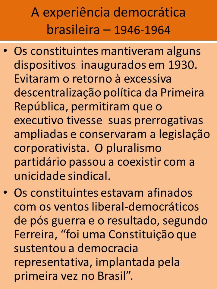A experiência democrática brasileira – 1946-1964 Os constituintes mantiveram alguns dispositivos inaugurados em 1930. Evitaram o retorno à excessiva d
