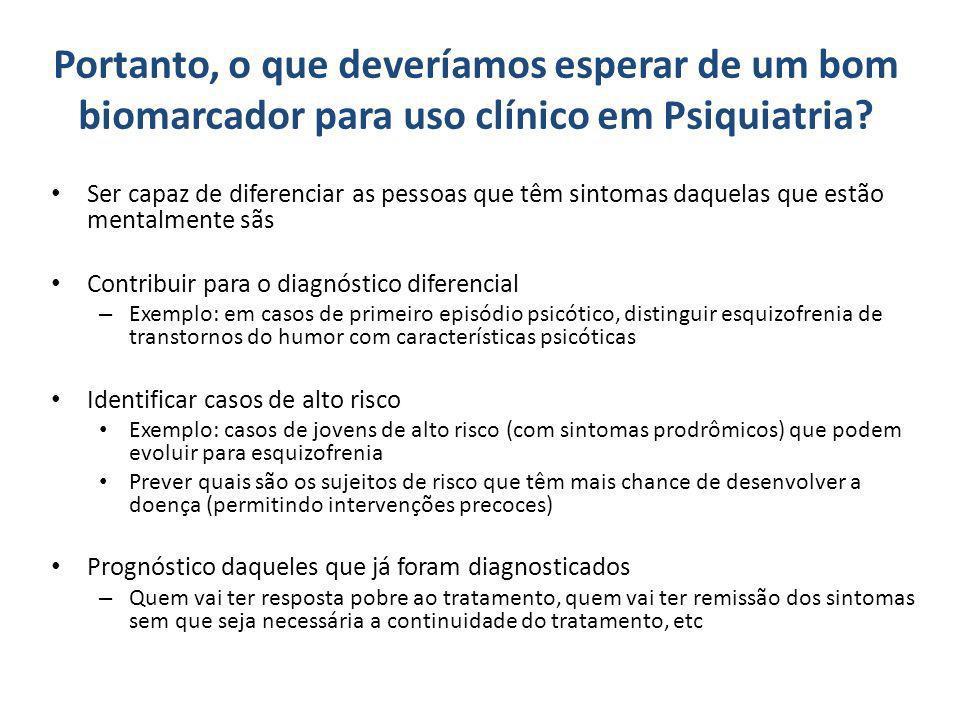 Portanto, o que deveríamos esperar de um bom biomarcador para uso clínico em Psiquiatria? Ser capaz de diferenciar as pessoas que têm sintomas daquela
